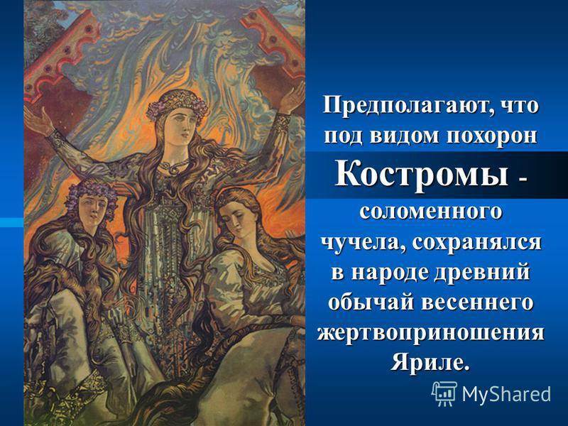Предполагают, что под видом похорон Костромы - соломенного чучела, сохранялся в народе древний обычай весеннего жертвоприношения Яриле.