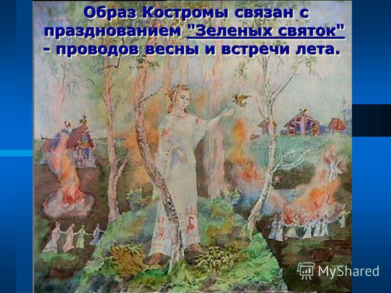 Образ Костромы связан с празднованием Зеленых святок - проводов весны и встречи лета. Образ Костромы связан с празднованием Зеленых святок - проводов весны и встречи лета.