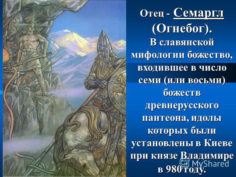 Отец - Семаргл (Огнебог). В славянской мифологии божество, входившее в число семи (или восьми) божеств древнерусского пантеона, идолы которых были установлены в Киеве при князе Владимире в 980 году.