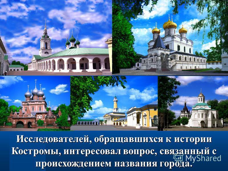 Исследователей, обращавшихся к истории Костромы, интересовал вопрос, связанный с происхождением названия города.