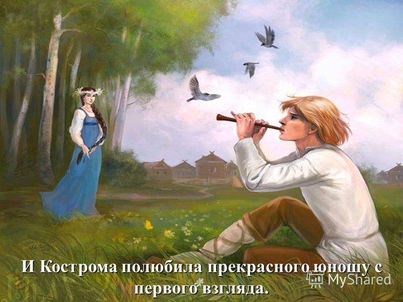 И Кострома полюбила прекрасного юношу с первого взгляда.