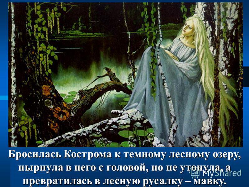 Бросилась Кострома к темному лесному озеру, нырнула в него с головой, но не утонула, а превратилась в лесную русалку – мавку.