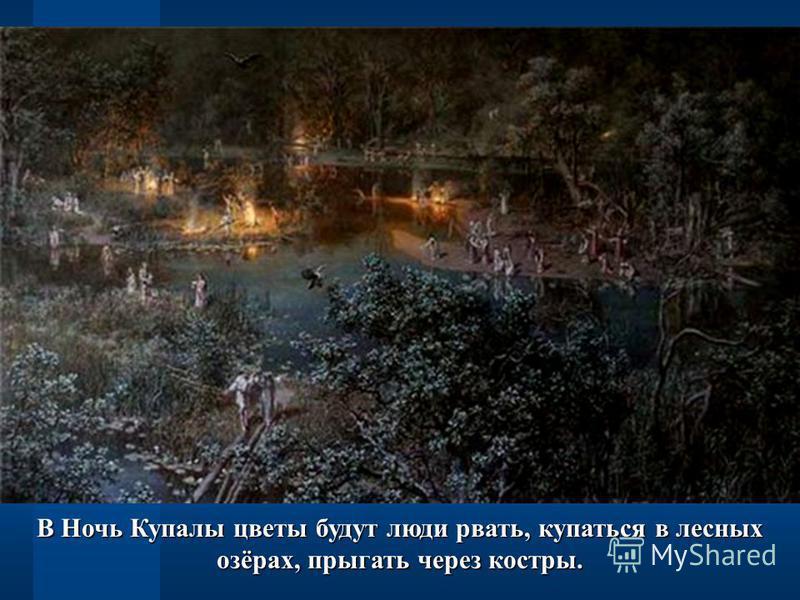 В Ночь Купалы цветы будут люди рвать, купаться в лесных озёрах, прыгать через костры.
