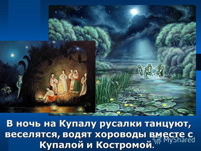 В ночь на Купалу русалки танцуют, веселятся, водят хороводы вместе с Купалой и Костромой. В ночь на Купалу русалки танцуют, веселятся, водят хороводы вместе с Купалой и Костромой.