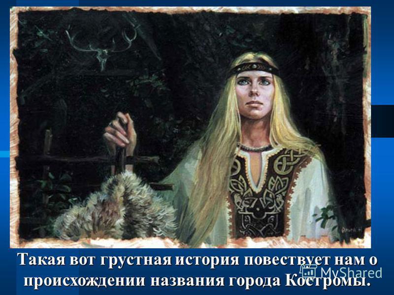 Такая вот грустная история повествует нам о происхождении названия города Костромы.