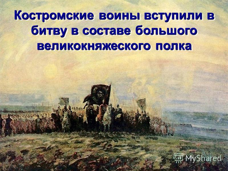 Костромские воины вступили в битву в составе большого великокняжеского полка Костромские воины вступили в битву в составе большого великокняжеского полка