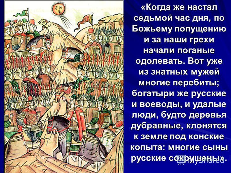 «Когда же настал седьмой час дня, по Божьему попущению и за наши грехи начали поганые одолевать. Вот уже из знатных мужей многие перебиты; богатыри же русские и воеводы, и удалые люди, будто деревья дубравные, клонятся к земле под конские копыта: мно