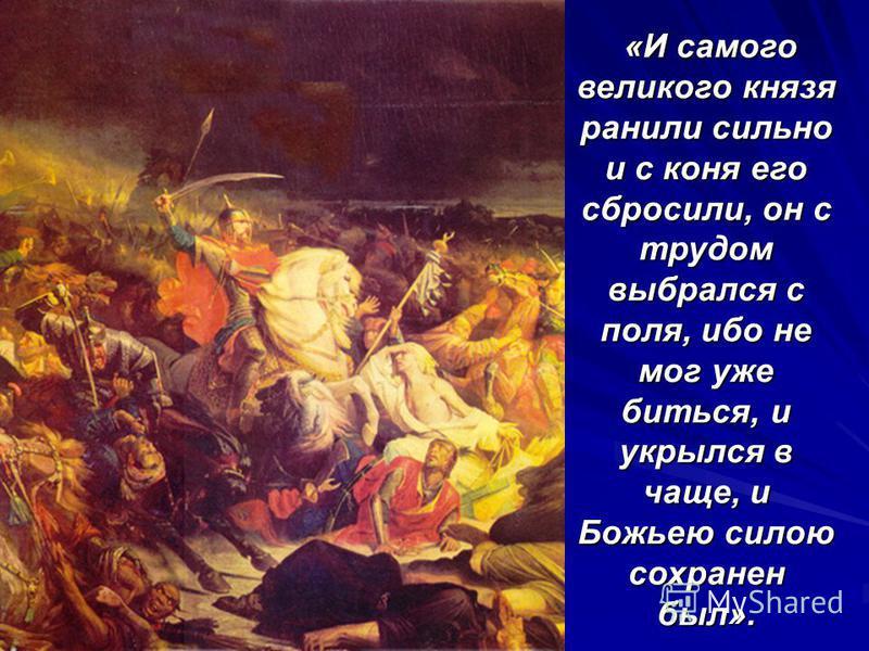 «И самого великого князя ранили сильно и с коня его сбросили, он с трудом выбрался с поля, ибо не мог уже биться, и укрылся в чаще, и Божьею силою сохранен был».