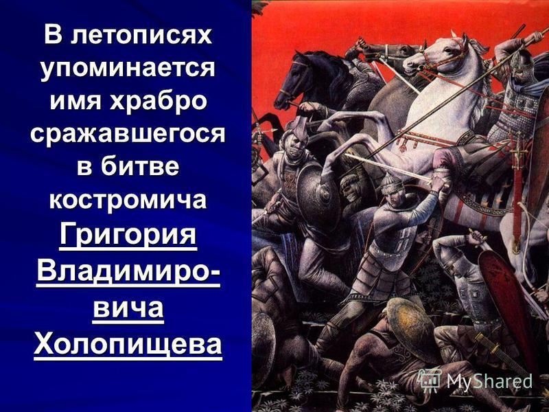 В летописях упоминается имя храбро сражавшегося в битве костромича Григория Владимиро- вича Холопищева