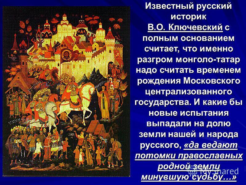 Известный русский историк В.О. Ключевский с полным основанием считает, что именно разгром монголо-татар надо считать временем рождения Московского централизованного государства. И какие бы новые испытания выпадали на долю земли нашей и народа русског