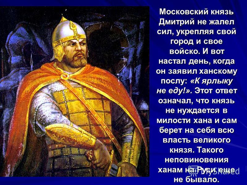 Московский князь Дмитрий не жалел сил, укрепляя свой город и свое войско. И вот настал день, когда он заявил ханскому послу: «К ярлыку не еду!». Этот ответ означал, что князь не нуждается в милости хана и сам берет на себя всю власть великого князя.