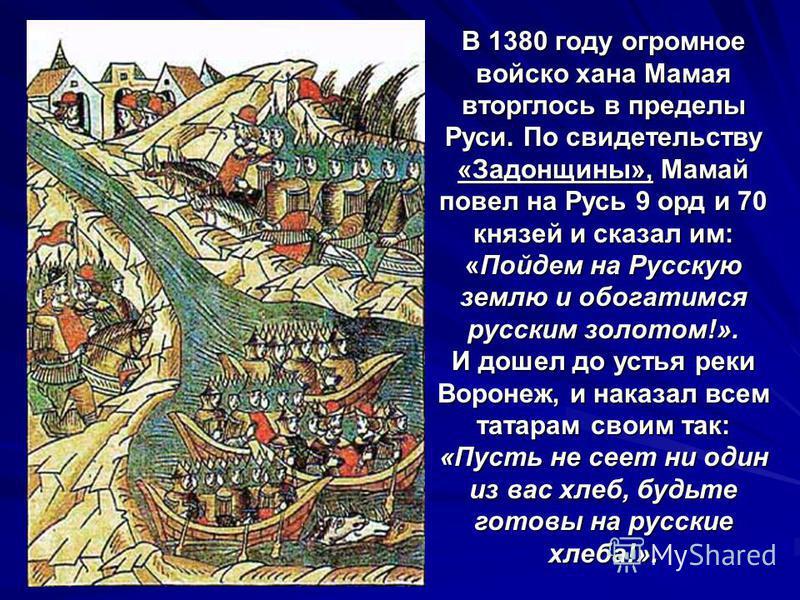 В 1380 году огромное войско хана Мамая вторглось в пределы Руси. По свидетельству «Задонщины», Мамай повел на Русь 9 орд и 70 князей и сказал им: «Пойдем на Русскую землю и обогатимся русским золотом!». И дошел до устья реки Воронеж, и наказал всем т
