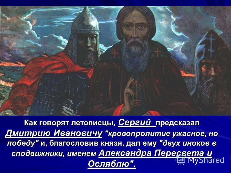 Как говорят летописцы, Сергий предсказал Дмитрию Ивановичу кровопролитие ужасное, но победу и, благословив князя, дал ему двух иноков в сподвижники, именем Александра Пересвета и Осляблю.