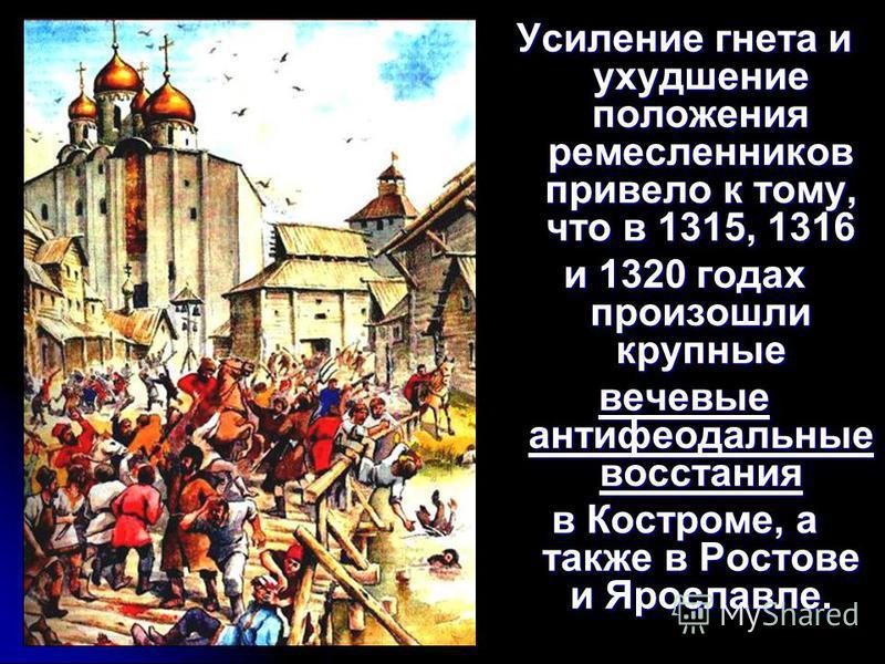 Усиление гнета и ухудшение положения ремесленников привело к тому, что в 1315, 1316 и 1320 годах произошли крупные вечевые антифеодальные восстания в Костроме, а также в Ростове и Ярославле.