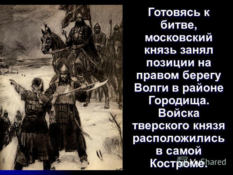Готовясь к битве, московский князь занял позиции на правом берегу Волги в районе Городища. Войска тверского князя расположились в самой Костроме.
