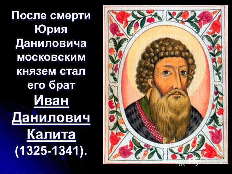 После смерти Юрия Даниловича московским князем стал его брат Иван Данилович Калита (1325-1341).