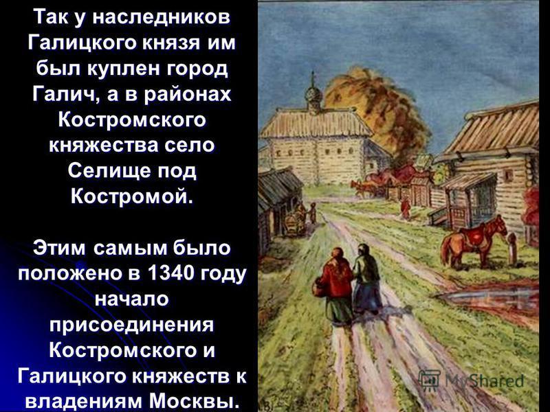 Так у наследников Галицкого князя им был куплен город Галич, а в районах Костромского княжества село Селище под Костромой. Этим самым было положено в 1340 году начало присоединения Костромского и Галицкого княжеств к владениям Москвы.