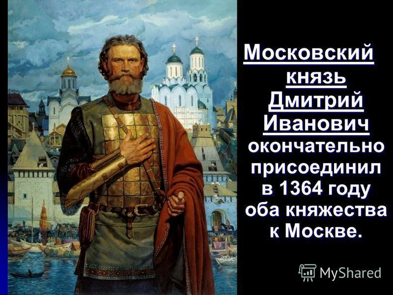 Московский князь Дмитрий Иванович окончательно присоединил в 1364 году оба княжества к Москве.