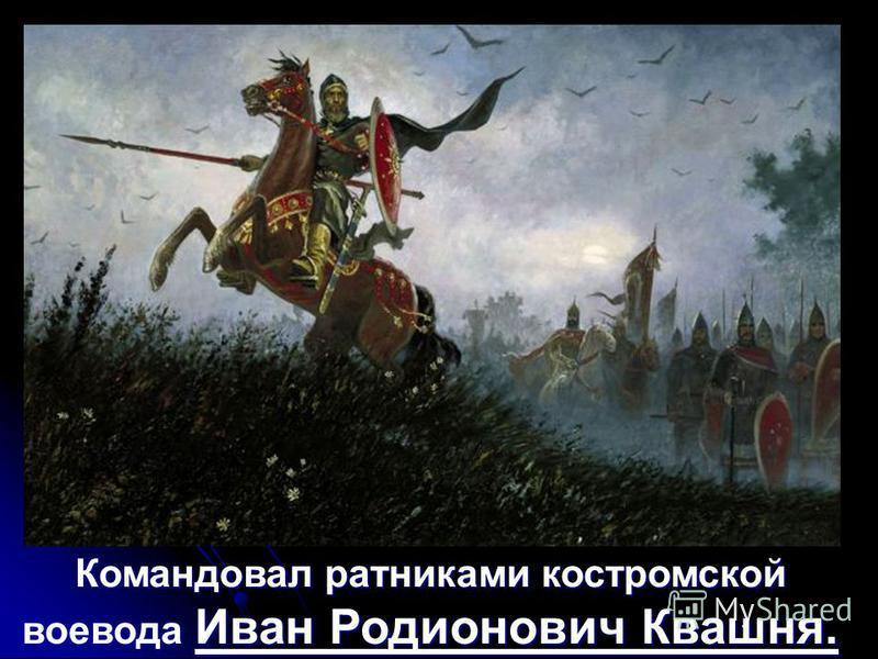 Командовал ратниками костромской воевода Иван Родионович Квашня.