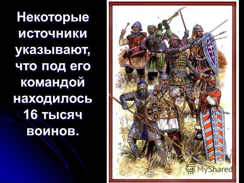 Некоторые источники указывают, что под его командой находилось 16 тысяч воинов.