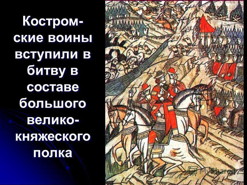 Костром- ские воины вступили в битву в составе большого велико- княжеского полка Костром- ские воины вступили в битву в составе большого велико- княжеского полка