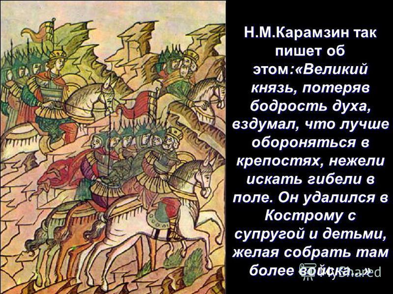 Н.М.Карамзин так пишет об этом:«Великий князь, потеряв бодрость духа, вздумал, что лучше обороняться в крепостях, нежели искать гибели в поле. Он удалился в Кострому с супругой и детьми, желая собрать там более войска...»