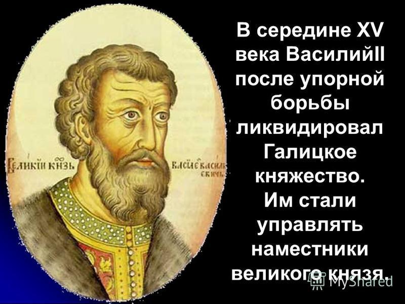 В середине XV века ВасилийII после упорной борьбы ликвидировал Галицкое княжество. Им стали управлять наместники великого князя.