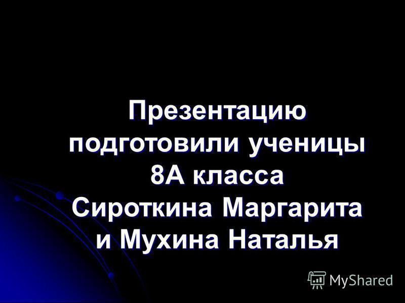 Презентацию подготовили ученицы 8А класса Сироткина Маргарита и Мухина Наталья