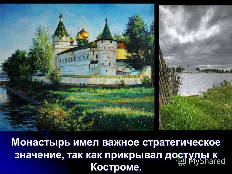 Монастырь имел важное стратегическое значение, так как прикрывал доступы к Костроме.