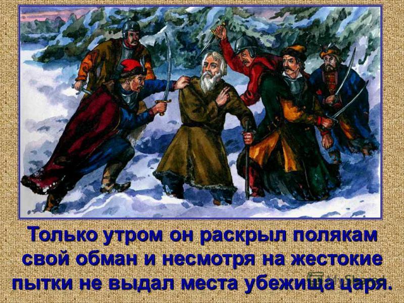Только утром он раскрыл полякам свой обман и несмотря на жестокие пытки не выдал места убежища царя.