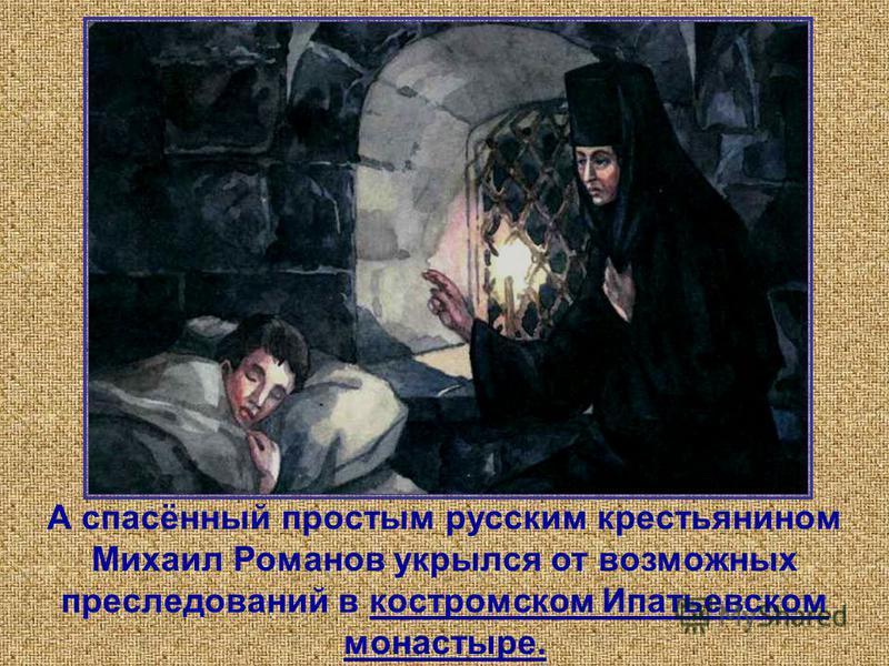 А спасённый простым русским крестьянином Михаил Романов укрылся от возможных преследований в костромском Ипатьевском монастыре.