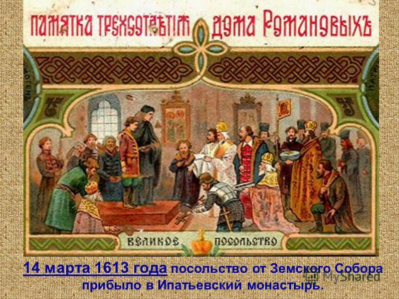 14 марта 1613 года посольство от Земского Собора прибыло в Ипатьевский монастырь.