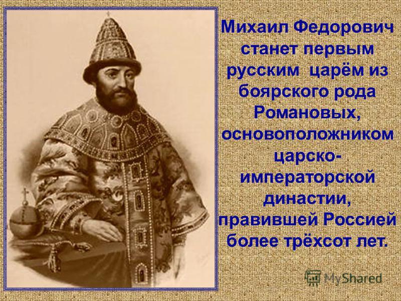 Михаил Федорович станет первым русским царём из боярского рода Романовых, основоположником царско- императорской династии, правившей Россией более трёхсот лет.