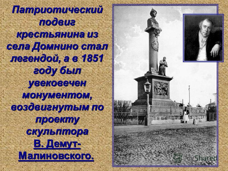 Патриотический подвиг крестьянина из села Домнино стал легендой, а в 1851 году был увековечен монументом, воздвигнутым по проекту скульптора В. Демут- Малиновского.