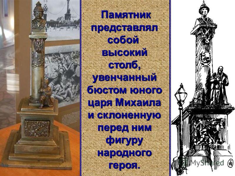 Памятник представлял собой высокий столб, увенчанный бюстом юного царя Михаила и склоненную перед ним фигуру народного героя.