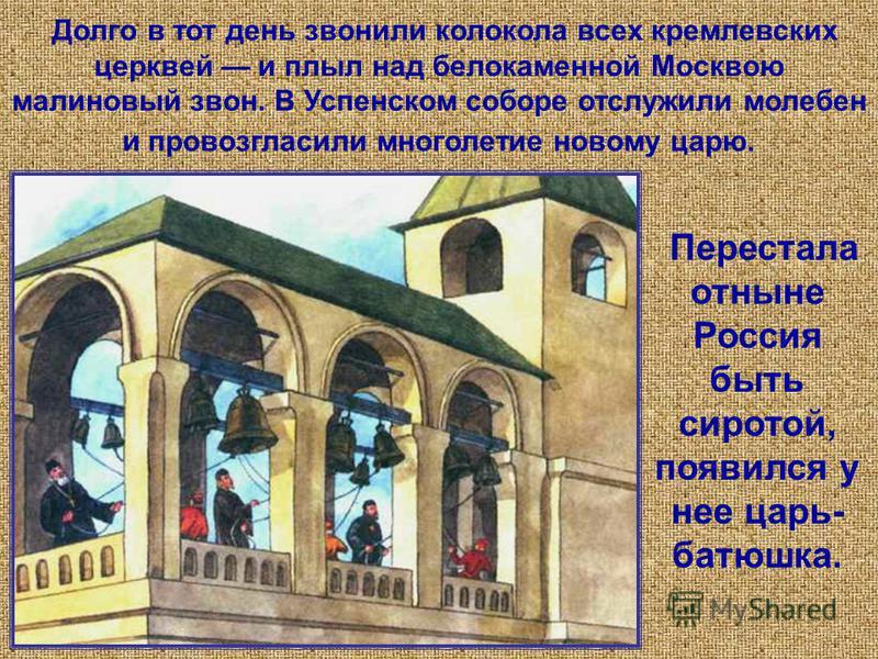 Перестала отныне Россия быть сиротой, появился у нее царь- батюшка. Долго в тот день звонили колокола всех кремлевских церквей и плыл над белокаменной Москвою малиновый звон. В Успенском соборе отслужили молебен и провозгласили многолетие новому царю