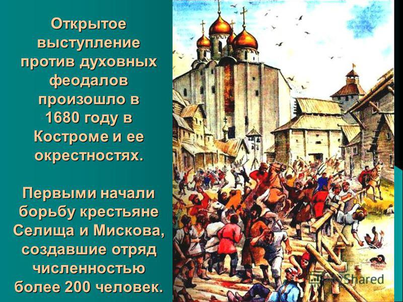 Открытое выступление против духовных феодалов произошло в 1680 году в Костроме и ее окрестностях. Первыми начали борьбу крестьяне Селища и Мискова, создавшие отряд численностью более 200 человек.
