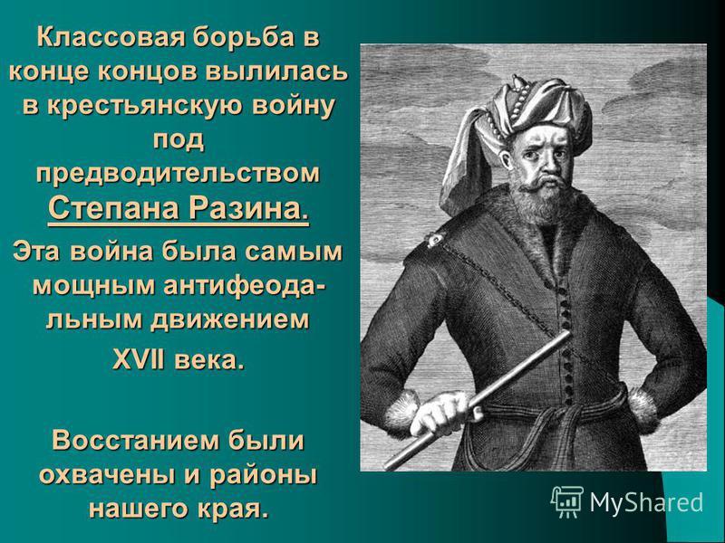 Классовая борьба в конце концов вылилась в крестьянскую войну под предводительством Степана Разина. Эта война была самым мощным анти феодальным движением XVII века. Восстанием были охвачены и районы нашего края.