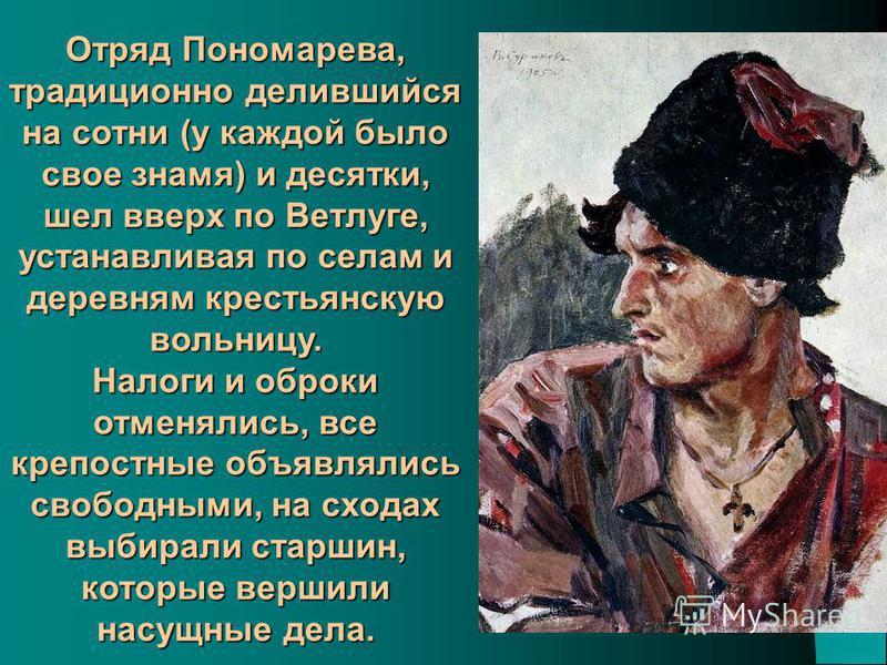 Отряд Пономарева, традиционно делившийся на сотни (у каждой было свое знамя) и десятки, шел вверх по Ветлуге, устанавливая по селам и деревням крестьянскую вольницу. Налоги и оброки отменялись, все крепостные объявлялись свободными, на сходах выбирал