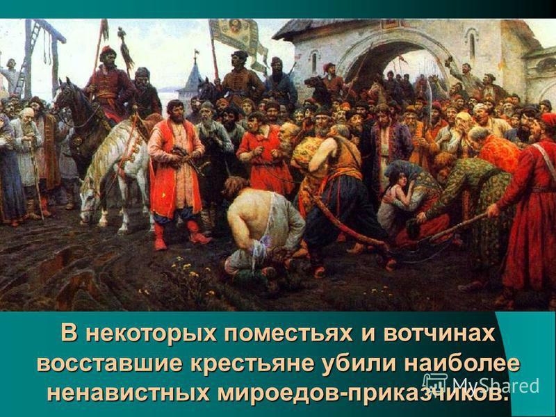 В некоторых поместьях и вотчинах восставшие крестьяне убили наиболее ненавистных мироедов-приказчиков.