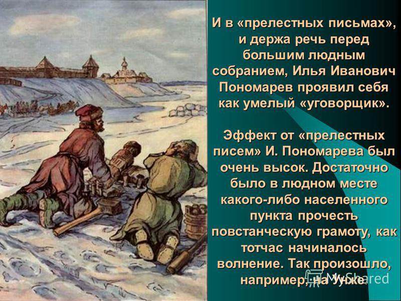 И в «прелестных письмах», и держа речь перед большим людным собранием, Илья Иванович Пономарев проявил себя как умелый «уговорщик». Эффект от «прелестных писем» И. Пономарева был очень высок. Достаточно было в людном месте какого-либо населенного пун