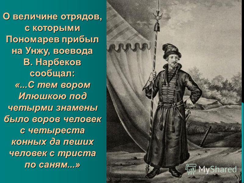О величине отрядов, с которыми Пономарев прибыл на Унжу, воевода В. Нарбеков сообщал: «...С тем вором Илюшкою под четырми знамени было воров человек с четыреста конных да пеших человек с триста по саням...»