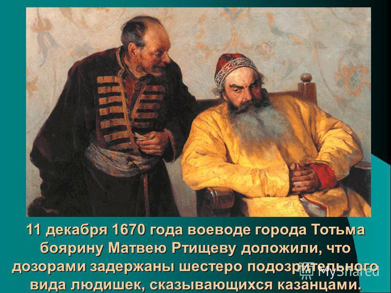 11 декабря 1670 года воеводе города Тотьма боярину Матвею Ртищеву доложили, что дозорами задержаны шестеро подозрительного вида людишек, сказывающихся казанцами.
