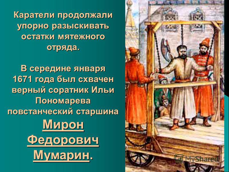 Каратели продолжали упорно разыскивать остатки мятежного отряда. В середине января 1671 года был схвачен верный соратник Ильи Пономарева повстанческий старшина Мирон Федорович Мумарин.