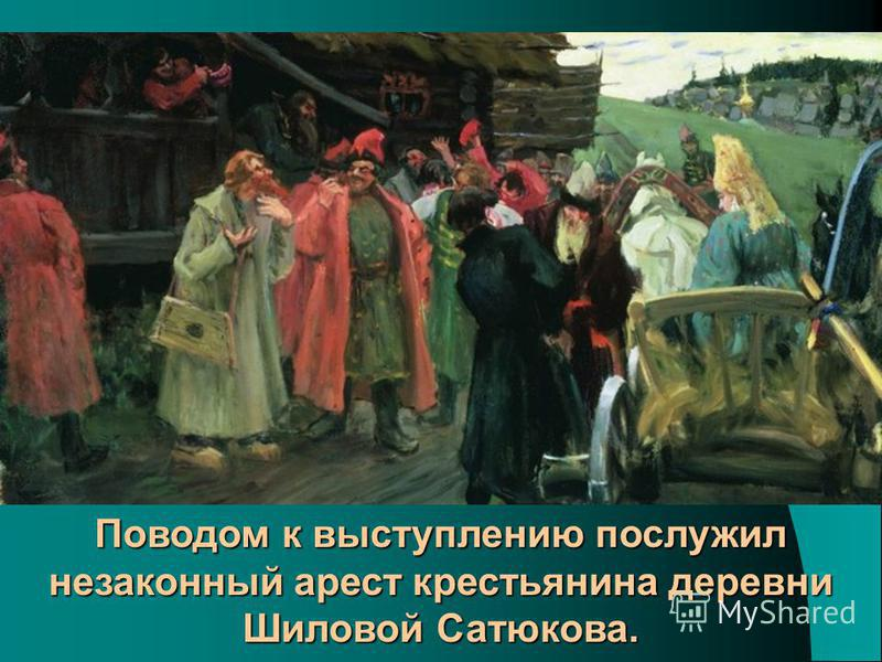 Поводом к выступлению послужил незаконный арест крестьянина деревни Шиловой Сатюкова.