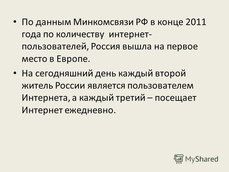 По данным Минкомсвязи РФ в конце 2011 года по количеству интернет- пользователей, Россия вышла на первое место в Европе. На сегодняшний день каждый второй житель России является пользователем Интернета, а каждый третий – посещает Интернет ежедневно.