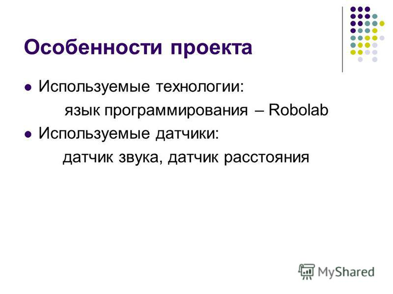 Особенности проекта Используемые технологии: язык программирования – Robolab Используемые датчики: датчик звука, датчик расстояния
