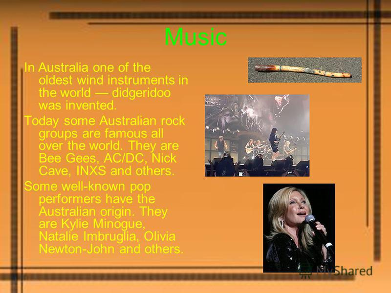 Music In Australia one of the oldest wind instruments in the world didgeridoo was invented. Today some Australian rock groups are famous all over the world. They are Bee Gees, AC/DC, Nick Cave, INXS and others. Some well-known pop performers have the