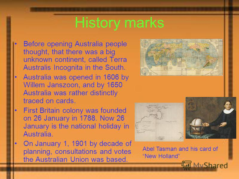 History marks Before opening Australia people thought, that there was a big unknown continent, called Terra Australis Incognita in the South. Australia was opened in 1606 by Willem Janszoon, and by 1650 Australia was rather distinctly traced on cards