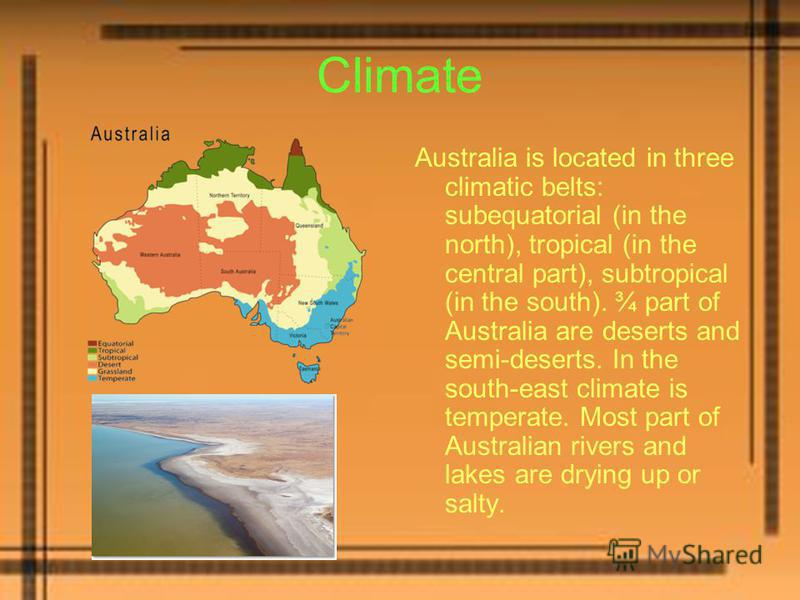 Climate Australia is located in three climatic belts: subequatorial (in the north), tropical (in the central part), subtropical (in the south). ¾ part of Australia are deserts and semi-deserts. In the south-east climate is temperate. Most part of Aus